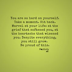 You are so hard on yourself. Take a moment. Sit back. Marvel at your life: at the grief that softened you at the heartache that wisened you. Despite everything you still grow.  Be proud of this. #positivitynote #upliftingyourspirit