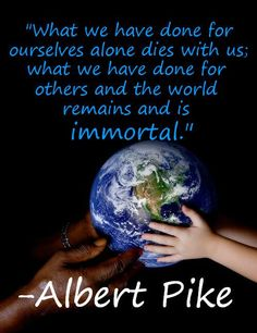 """What we have done for ourselves alone dies with us; what we have done for others and the world remains and is immortal. Illuminati, Wisdom Quotes, Me Quotes, Albert Pike, Giving Quotes, Giving Tuesday, That's What She Said, Stress Management, Favorite Quotes"