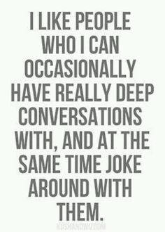 I like people who I can occasionally have really deep conversations with, and at the same time joke around with them.