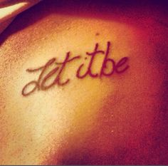 Let it be tattoo.....except more space in between words