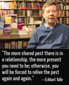 """The more share past there is in a relationship, the more present you need to be; otherwise, you will be forced to relive the past again and again."" Quote By Eckhart Tolle (A New Earth: Awakening To Your Life's Purpose)"