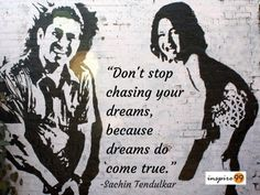 Don't stop chasing your dreams, because dreams do come true. – Sachin Tendulkar Quotes