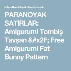 PARANOYAK SATIRLAR: Amigurumi Tombiş Tavşan / Free Amigurumi Fat Bunny Pattern