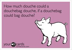 How much douche could a douchebag douche, if a douchebag could bag douche? | Get Well Ecard | someecards.com