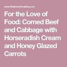 For the Love of Food: Corned Beef and Cabbage with Horseradish Cream and Honey Glazed Carrots
