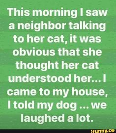 This morning I saw a neighbor talking to her cat, it was obvious that she thought her cat understood her. I came to my house, I told my dog we Iaughed a lot. Dog Quotes, Animal Quotes, Life Quotes, Animal Funnies, Sarcasm Quotes, Funny Signs, Funny Jokes, Hilarious, Round Robin