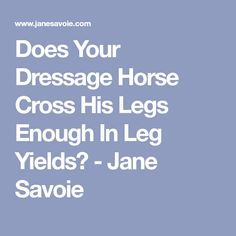 Does Your Dressage Horse Cross His Legs Enough In Leg Yields? - Jane Savoie
