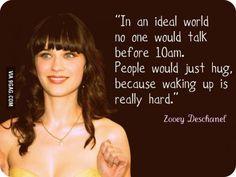 """Zooey's right.    Italian translation:  """"In un mondo ideale, nessuno parlerebbe prima delle 10 am. La gente si abbraccerebbe e basta, perchè alzarsi è veramente difficile"""""""