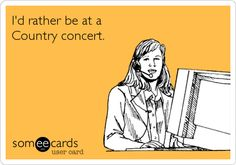 I'd rather be at a country concert.