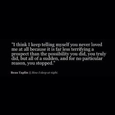I keep telling myself you never loved me at all, because it is far less terryfying a prospect.