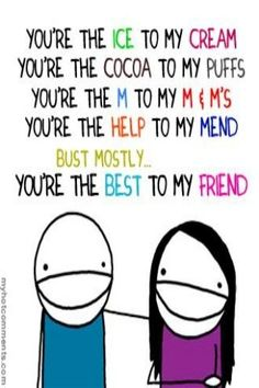 """You are the ice to my cream You are the cocoa to my puffs you are the m to my m & m's You are the help to my mend but mostly you are the best to my Friend (send this to my daughter and she returned it with """"you are The corn to my pop"""") Bff Quotes, Best Friend Quotes, Cute Quotes, Friendship Quotes, Quotes To Live By, Funny Quotes, Awesome Quotes, Clever Quotes, Friendship Cards"""