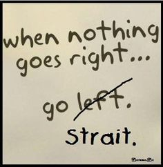 When nothing goes right, go Strait.