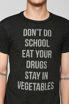 Don't do school Eat your drugs Stay in vegetables. Sounds legit.- Real classy. Lol