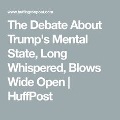 The Debate About Trump's Mental State, Long Whispered, Blows Wide Open | HuffPost