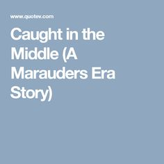 Caught in the Middle (A Marauders Era Story)
