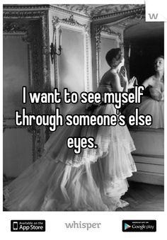 I want to see myself through someone's else eyes.