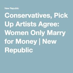 Conservatives, Pick Up Artists Agree: Women Only Marry for Money | New Republic