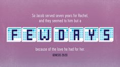 """""""So Jacob served seven years for Rachel, and they seemed to him but a few days because of the love he had for her."""" —Genesis 29:20"""