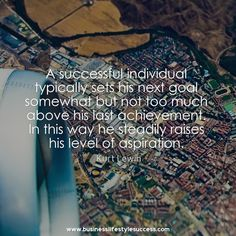 A successful individual typically sets his next goal somewhat but not too much above his last achievement. In this way he steadily raises his level of aspiration.