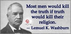 Most men would kill the truth if it would kill their religion. -Lemuel K. Washburn