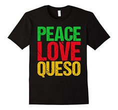 322938c4135 Peace Love Queso T-Shirt @ Amazon. I love Tex Mex recipes and food