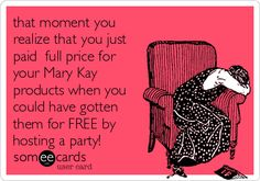 that moment you realize that you just paid full price for your Mary Kay products when you could have gotten them for FREE by hosting a party!