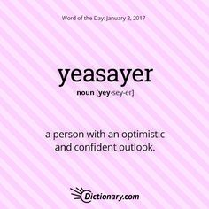 Dictionary.com's Word of the Day - yeasayer - a person with an optimistic and confident outlook.