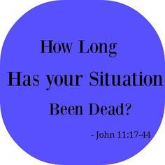 The Lord's Blog: How long Has Your Situation Been dead?