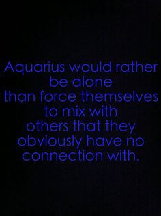 Aquarius would rather be alone than force themselves to mix with others that they obviously have no connection with.