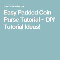 Easy Padded Coin Purse Tutorial ~ DIY Tutorial Ideas!