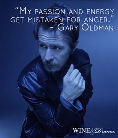 """""""My passion and energy get mistaken for anger."""" - Gary Oldman - Wine & Drama 