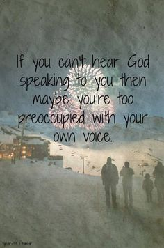 If you can't hear God speaking to you, then maybe you're too preoccupied with your own voice.