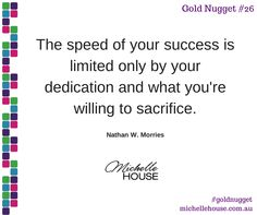 The speed of your success is limited only by your dedication and what you're willing to sacrifice.