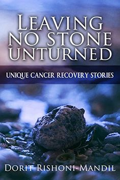 Leaving no stone unturned: Unique cancer recovery stories by [Rishoni-Mandil, Dorit]