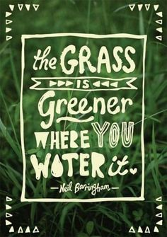 """~ Inspirational quotes ~ Quotes that inspire! """" The grass is greener where you water. """""""