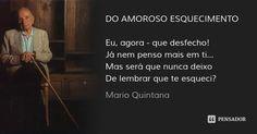 DO AMOROSO ESQUECIMENTO   Eu, agora - que desfecho! Já nem penso mais em ti... Mas será que nunca deixo De lembrar que te esqueci? — Mario Quintana