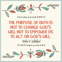 """President Dieter F. Uchtdorf: """"The purpose of faith is not to change God's will but to empower  us to act on God's will."""" #LDS #LDSconf #Quotes"""