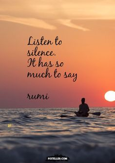 Listen to silence. It has much to say. — Rumi