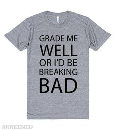 Grade Me Well Or I Would Be Breaking Bad | Grade me well, or I would be breaking bad. inspired by TV series