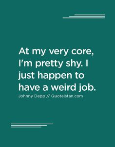 At my very core, I'm pretty shy. I just happen to have a weird job. Johnny Depp Quotes, True Quotes, Quote Of The Day, Weird, Core, Inspirational Quotes, Shit Happens, Motivation, Shelters