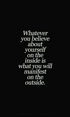 Whatever you believe about yourself on the inside is what you will manifest on the outside