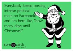 Everybody keeps posting intense political rants on Facebook, and I'm here like, 'how many days until Christmas?'