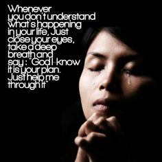 Whenever you do not understand whats happening in your life, just close your eyes, take a deep breth and say GOD, I KNOW ITS YOUR PLAN, JUST HELP ME THROUGH IT #christian #pray #quotes