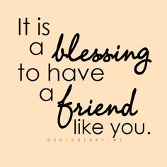 It is a blessing to have a friend like you.