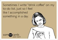 """Sometime I write """"drink coffee"""" on my to-do list, just so I feel like I accomplished something in a day."""