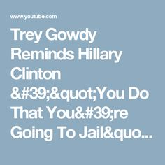 """Trey Gowdy Reminds Hillary Clinton '""""You Do That You're Going To Jail"""" - YouTube"""