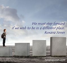 We must step forward if we wish to be in a different place.