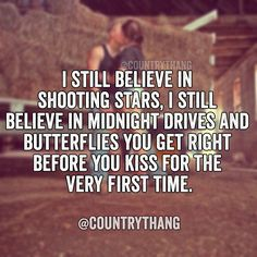 I still believe in shooting stars, I still believe in midnight drives and butterflies you get right before you kiss for the very first time. #countrylife #countrythang #relationshipquotes #countrythangquotes #countryquotes #countrysayings