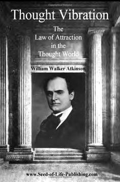 Thought Vibration: The Law Of Attraction In The Thought World by William Walker Atkinson
