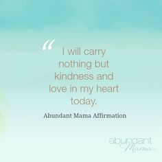 """""""I will carry nothing but kindness and love in my heart today."""""""
